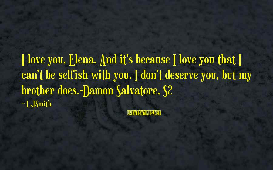 Elena Love Sayings By L.J.Smith: I love you, Elena. And it's because I love you that I can't be selfish