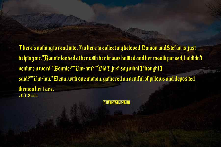 Elena Love Sayings By L.J.Smith: There's nothing to read into. I'm here to collect my beloved Damon andStefan is just