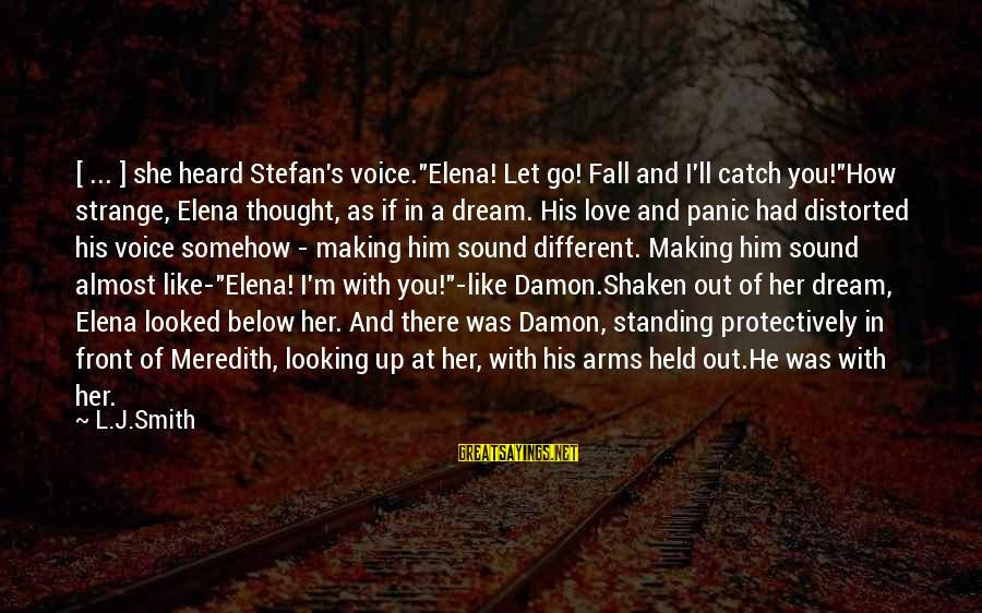 """Elena Love Sayings By L.J.Smith: [ ... ] she heard Stefan's voice.""""Elena! Let go! Fall and I'll catch you!""""How strange,"""