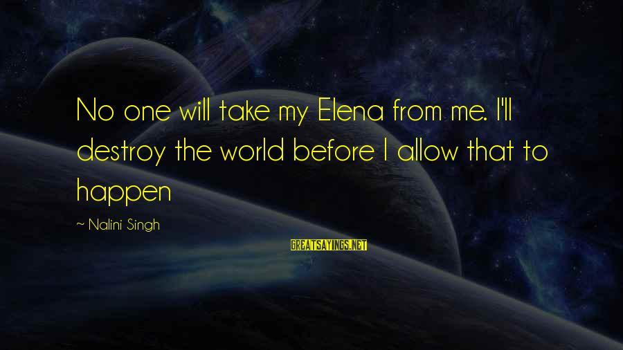 Elena Love Sayings By Nalini Singh: No one will take my Elena from me. I'll destroy the world before I allow