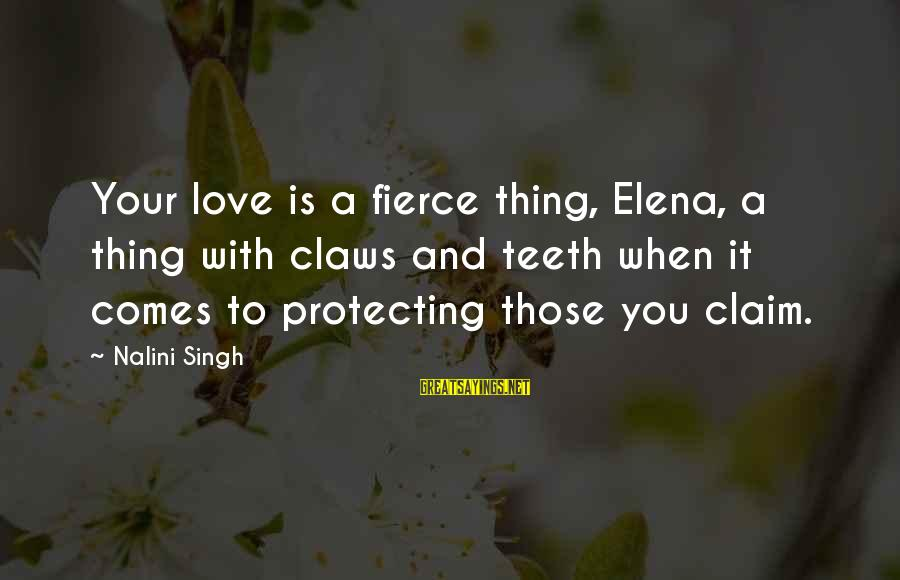 Elena Love Sayings By Nalini Singh: Your love is a fierce thing, Elena, a thing with claws and teeth when it