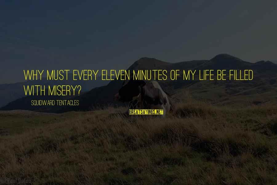 Eleven Minutes Sayings By Squidward Tentacles: Why must every eleven minutes of my life be filled with misery?