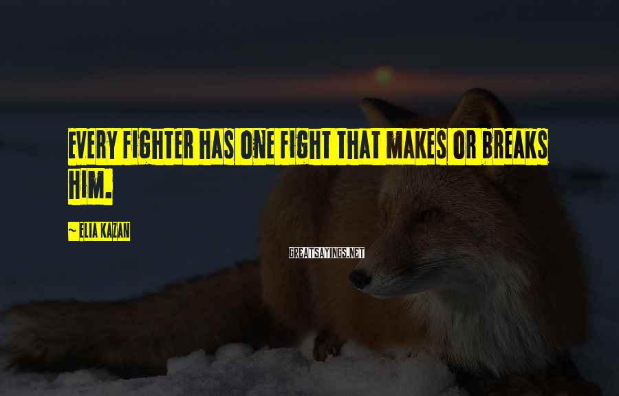 Elia Kazan Sayings: Every fighter has one fight that makes or breaks him.