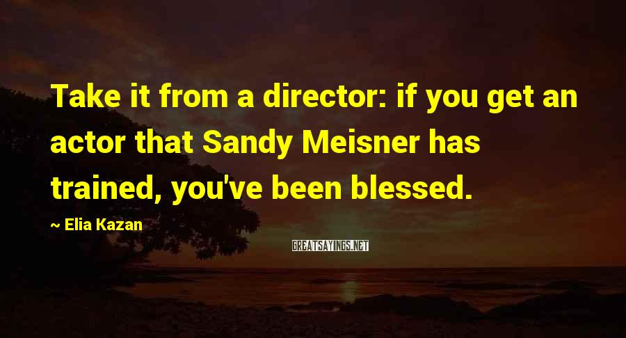 Elia Kazan Sayings: Take it from a director: if you get an actor that Sandy Meisner has trained,