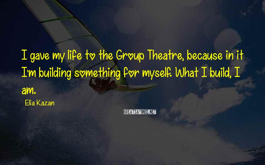 Elia Kazan Sayings: I gave my life to the Group Theatre, because in it I'm building something for