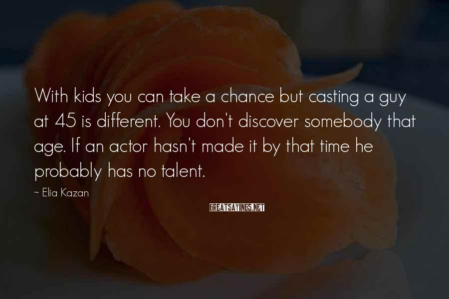 Elia Kazan Sayings: With kids you can take a chance but casting a guy at 45 is different.