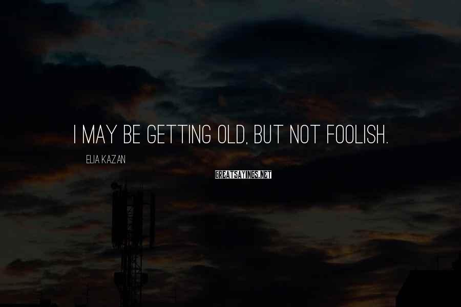 Elia Kazan Sayings: I may be getting old, but not foolish.