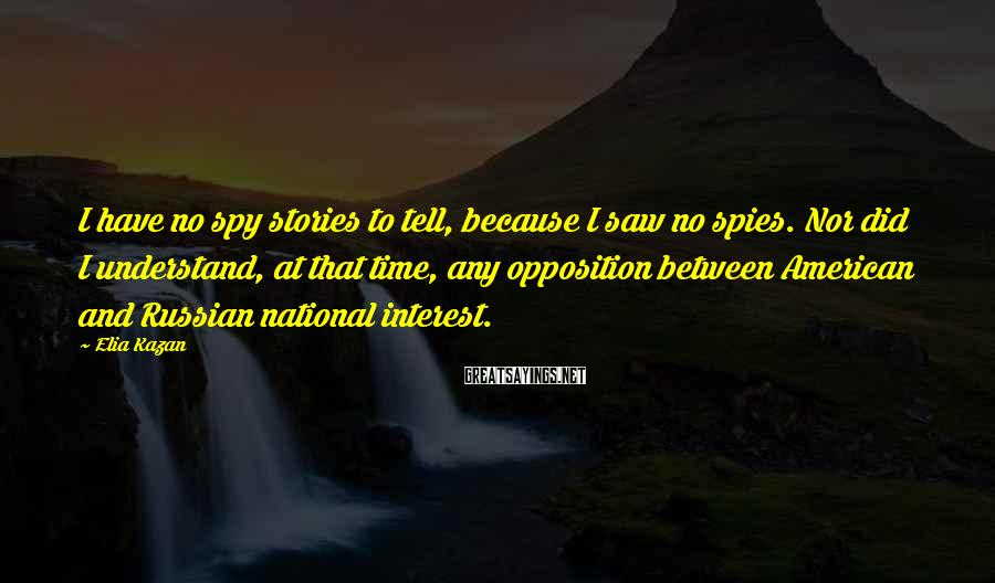 Elia Kazan Sayings: I have no spy stories to tell, because I saw no spies. Nor did I