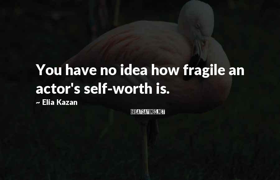 Elia Kazan Sayings: You have no idea how fragile an actor's self-worth is.