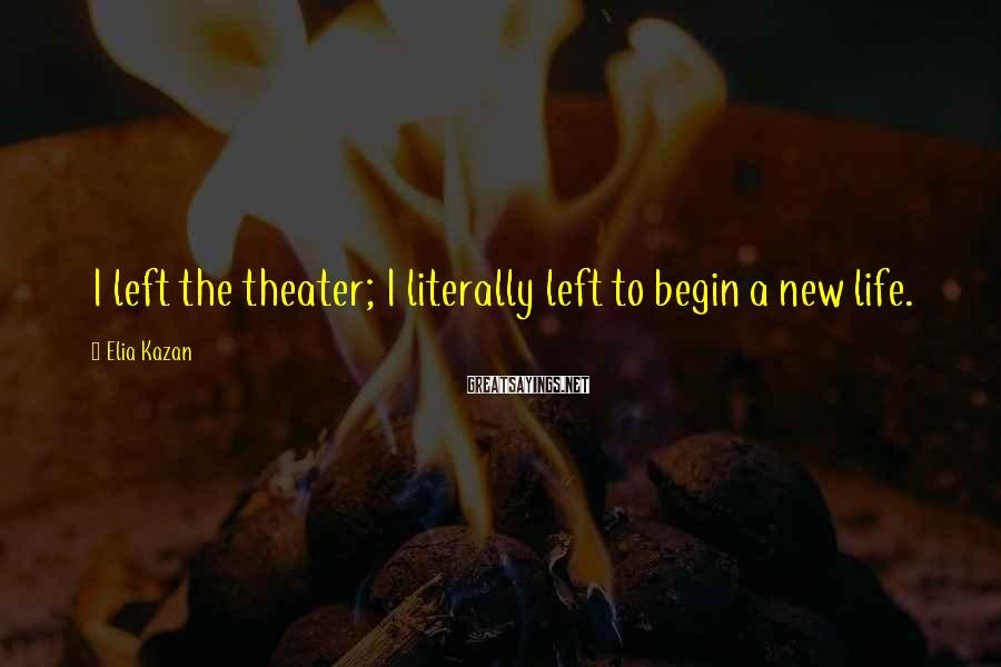 Elia Kazan Sayings: I left the theater; I literally left to begin a new life.