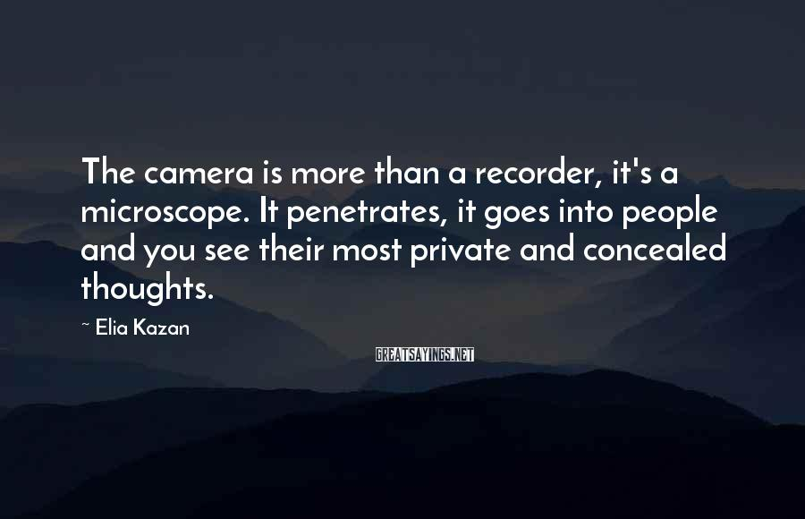 Elia Kazan Sayings: The camera is more than a recorder, it's a microscope. It penetrates, it goes into