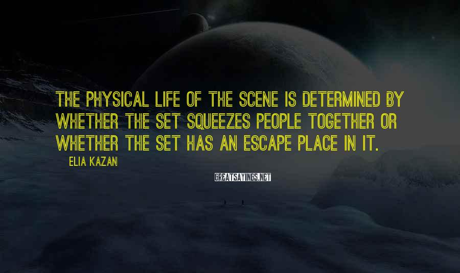 Elia Kazan Sayings: The physical life of the scene is determined by whether the set squeezes people together