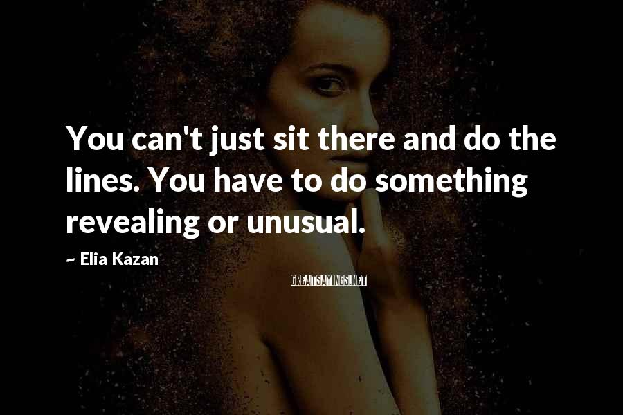 Elia Kazan Sayings: You can't just sit there and do the lines. You have to do something revealing