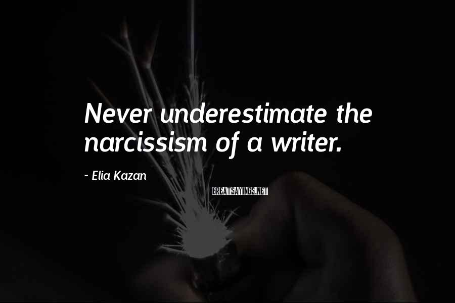 Elia Kazan Sayings: Never underestimate the narcissism of a writer.