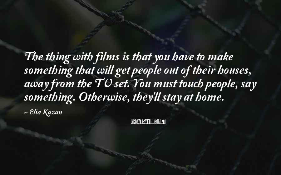 Elia Kazan Sayings: The thing with films is that you have to make something that will get people
