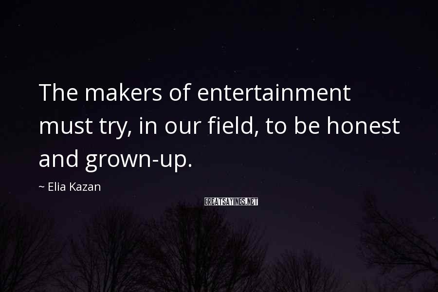 Elia Kazan Sayings: The makers of entertainment must try, in our field, to be honest and grown-up.