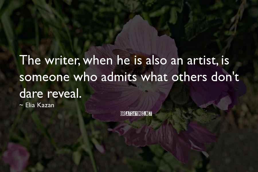 Elia Kazan Sayings: The writer, when he is also an artist, is someone who admits what others don't