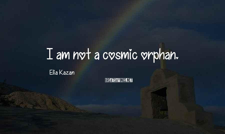 Elia Kazan Sayings: I am not a cosmic orphan.