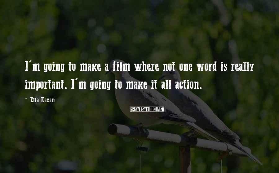 Elia Kazan Sayings: I'm going to make a film where not one word is really important. I'm going