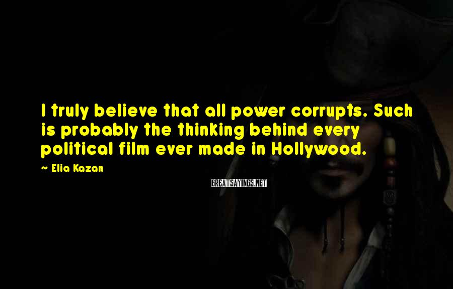 Elia Kazan Sayings: I truly believe that all power corrupts. Such is probably the thinking behind every political