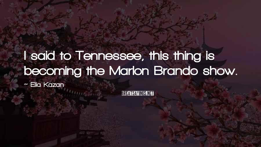 Elia Kazan Sayings: I said to Tennessee, this thing is becoming the Marlon Brando show.