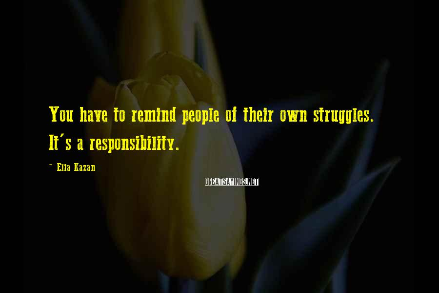 Elia Kazan Sayings: You have to remind people of their own struggles. It's a responsibility.