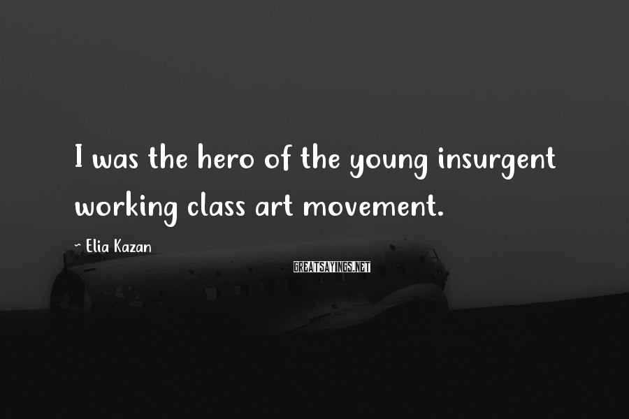 Elia Kazan Sayings: I was the hero of the young insurgent working class art movement.
