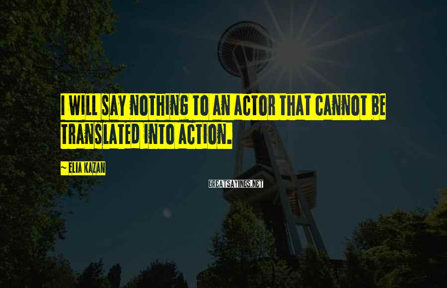 Elia Kazan Sayings: I will say nothing to an actor that cannot be translated into action.