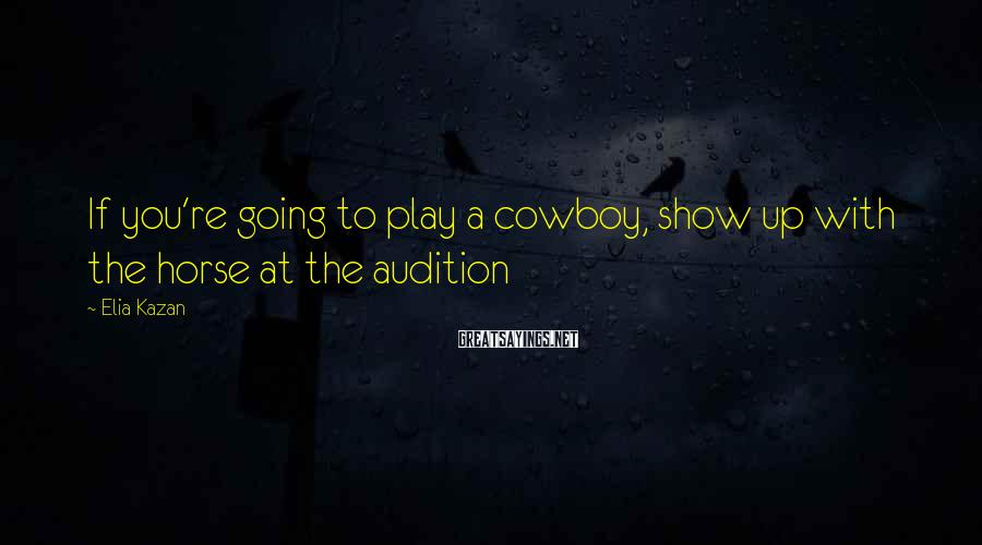 Elia Kazan Sayings: If you're going to play a cowboy, show up with the horse at the audition
