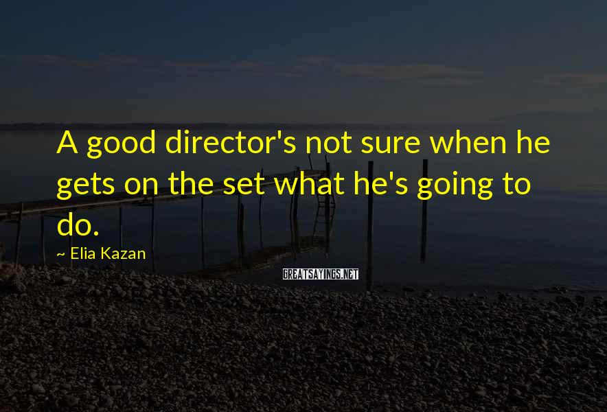 Elia Kazan Sayings: A good director's not sure when he gets on the set what he's going to