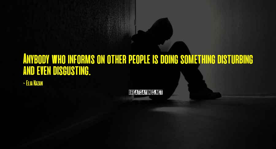 Elia Kazan Sayings: Anybody who informs on other people is doing something disturbing and even disgusting.