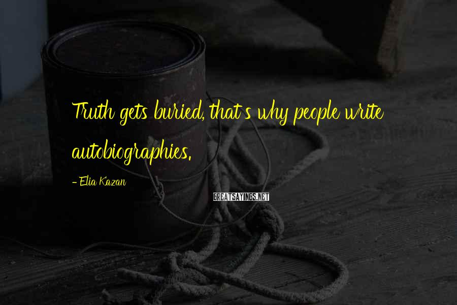 Elia Kazan Sayings: Truth gets buried, that's why people write autobiographies.