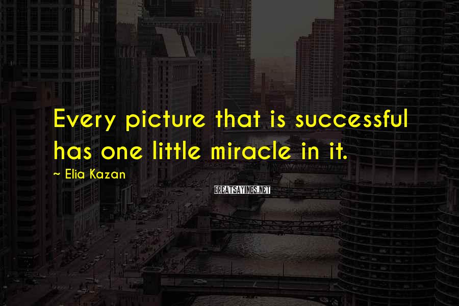 Elia Kazan Sayings: Every picture that is successful has one little miracle in it.