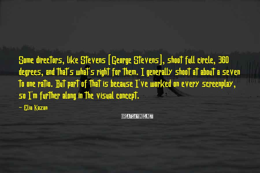 Elia Kazan Sayings: Some directors, like Stevens [George Stevens], shoot full circle, 360 degrees, and that's what's right