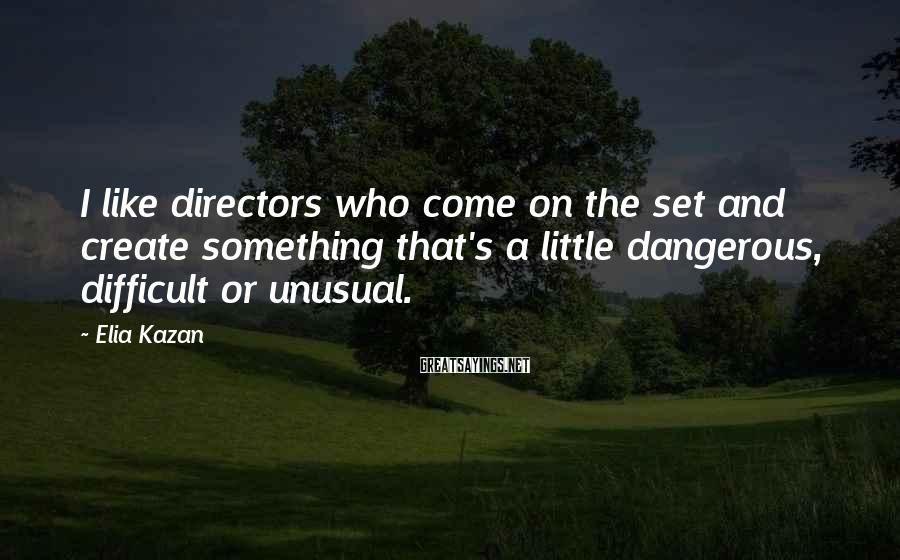 Elia Kazan Sayings: I like directors who come on the set and create something that's a little dangerous,