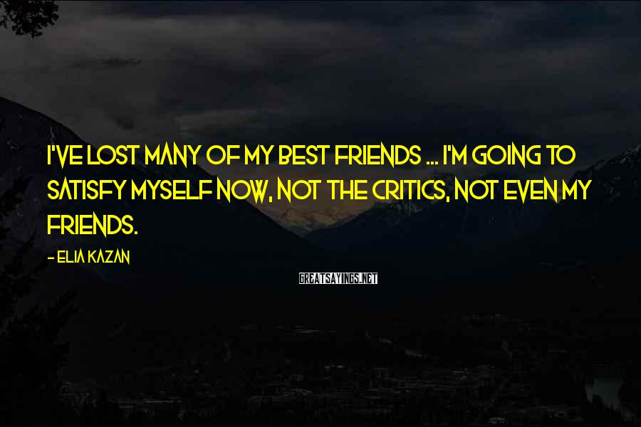 Elia Kazan Sayings: I've lost many of my best friends ... I'm going to satisfy myself now, not