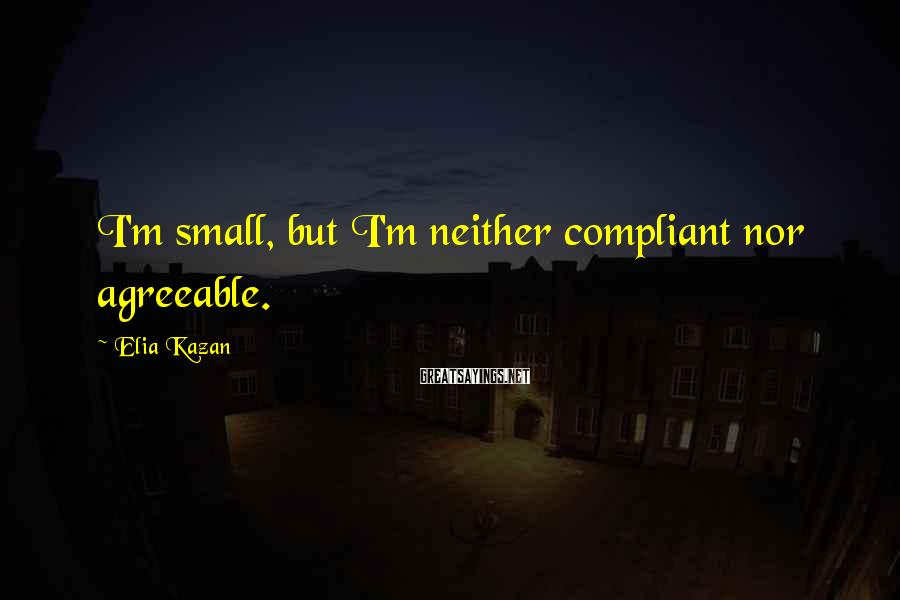 Elia Kazan Sayings: I'm small, but I'm neither compliant nor agreeable.
