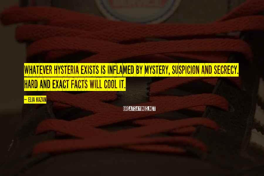 Elia Kazan Sayings: Whatever hysteria exists is inflamed by mystery, suspicion and secrecy. Hard and exact facts will