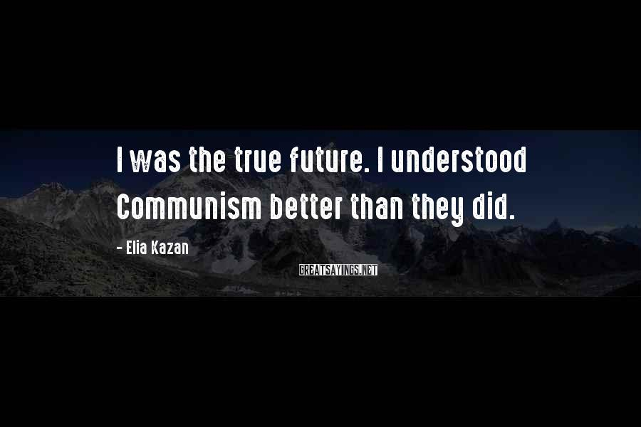 Elia Kazan Sayings: I was the true future. I understood Communism better than they did.