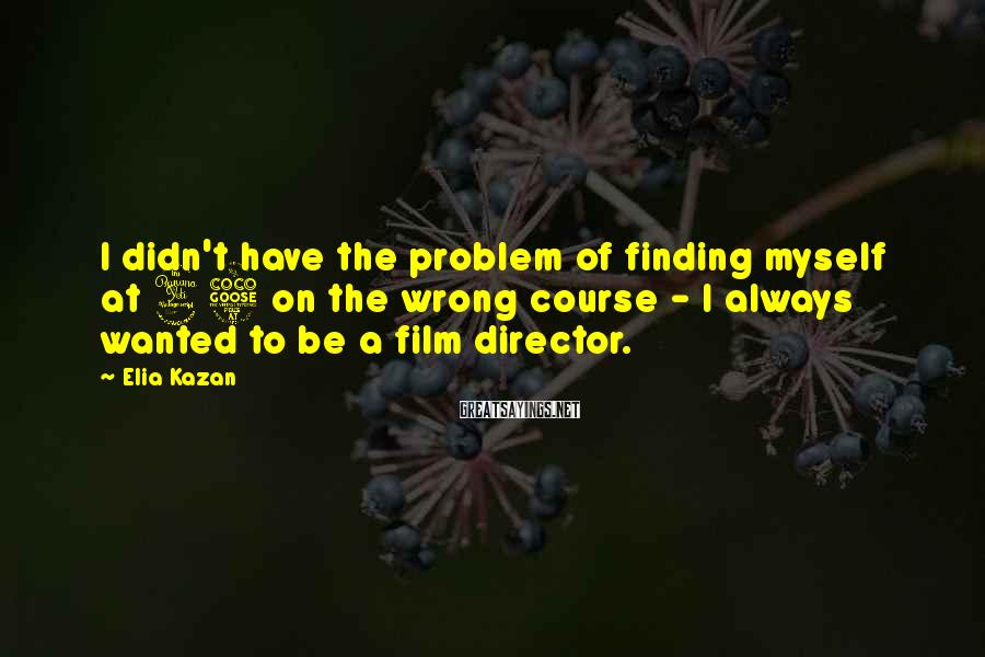 Elia Kazan Sayings: I didn't have the problem of finding myself at 45 on the wrong course -