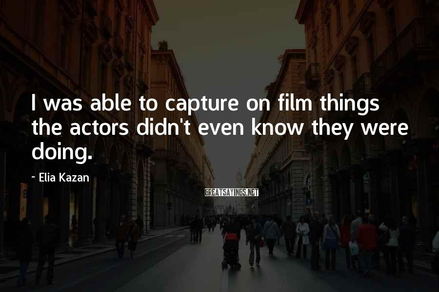 Elia Kazan Sayings: I was able to capture on film things the actors didn't even know they were