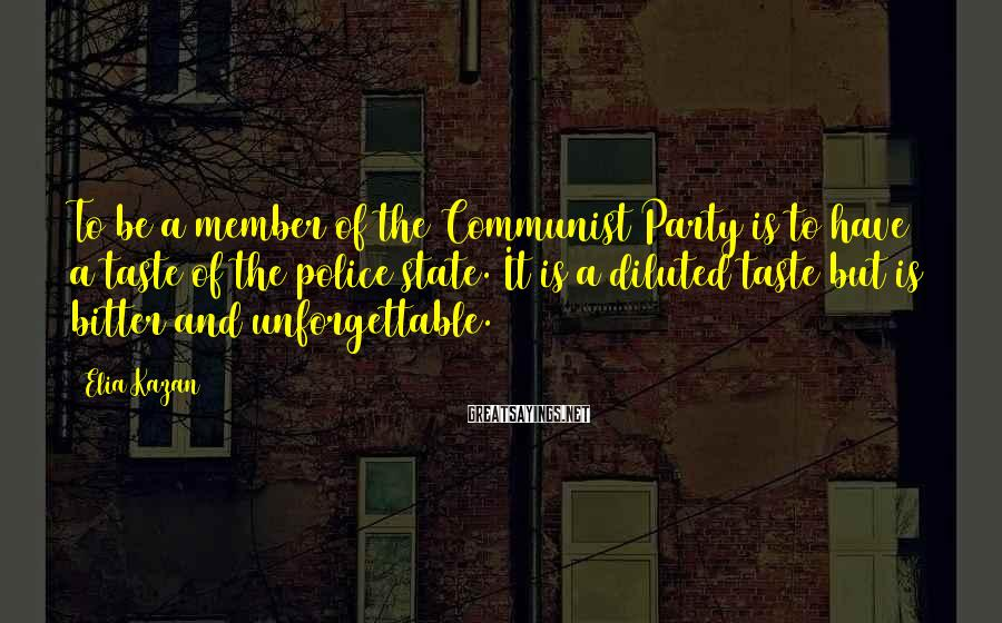 Elia Kazan Sayings: To be a member of the Communist Party is to have a taste of the