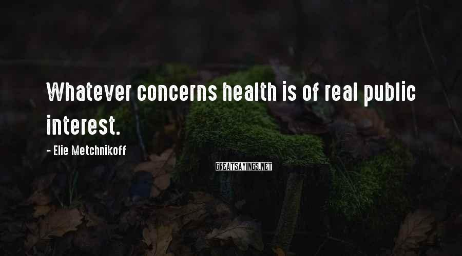 Elie Metchnikoff Sayings: Whatever concerns health is of real public interest.