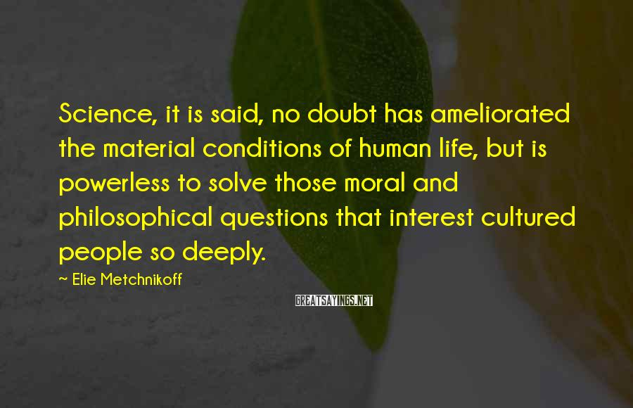 Elie Metchnikoff Sayings: Science, it is said, no doubt has ameliorated the material conditions of human life, but