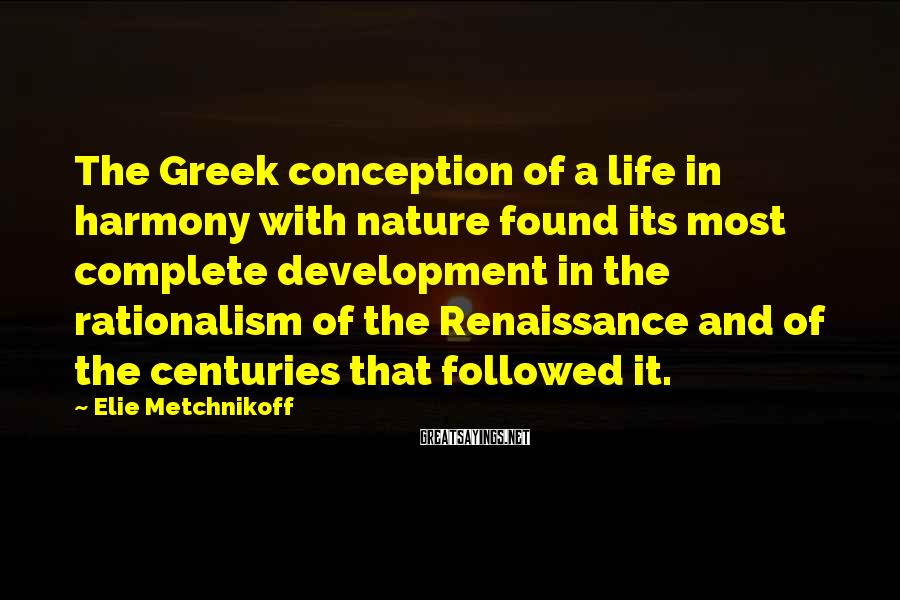 Elie Metchnikoff Sayings: The Greek conception of a life in harmony with nature found its most complete development