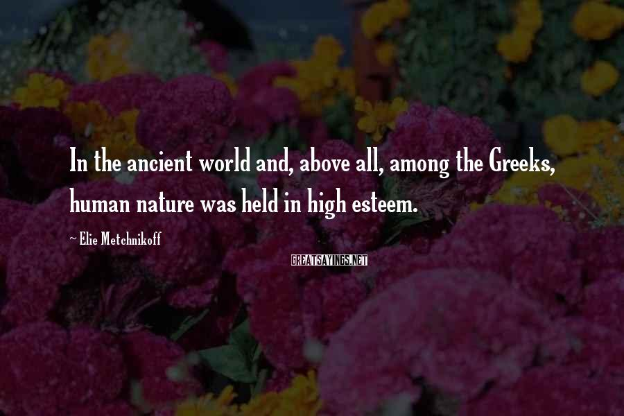Elie Metchnikoff Sayings: In the ancient world and, above all, among the Greeks, human nature was held in