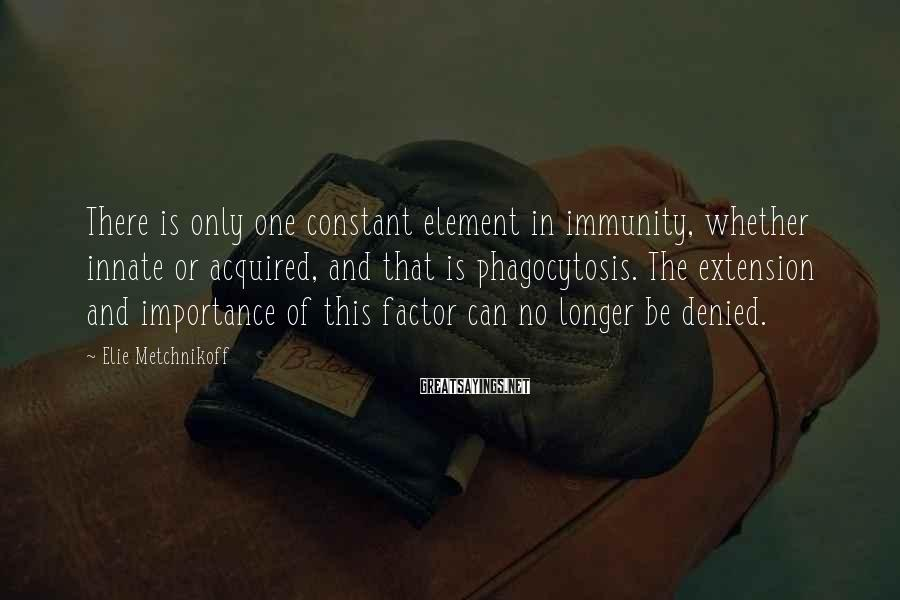 Elie Metchnikoff Sayings: There is only one constant element in immunity, whether innate or acquired, and that is