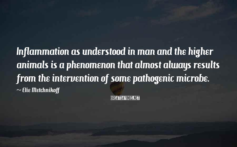 Elie Metchnikoff Sayings: Inflammation as understood in man and the higher animals is a phenomenon that almost always