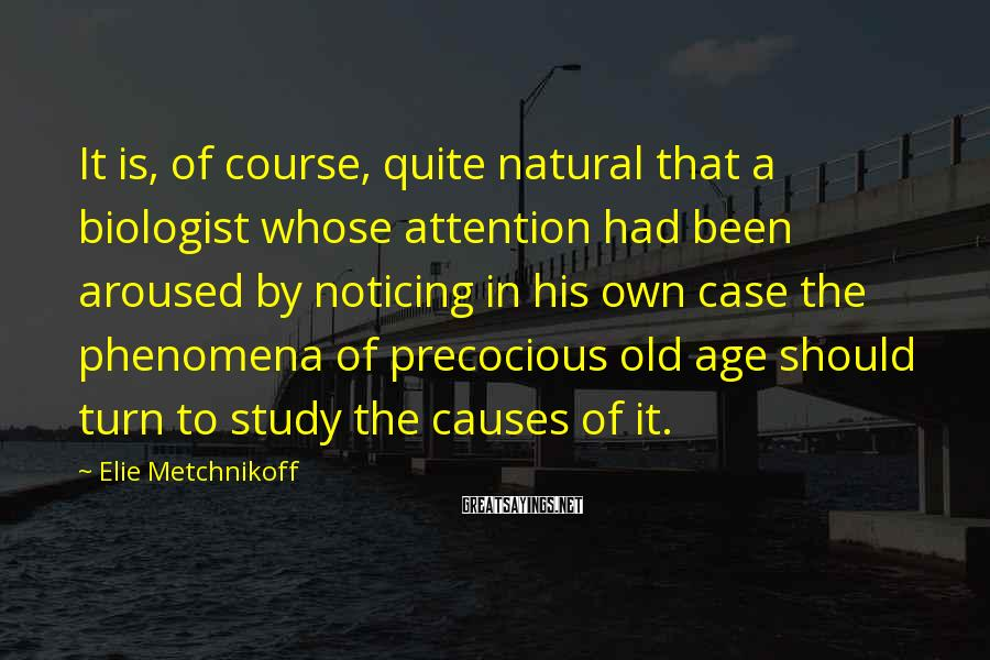 Elie Metchnikoff Sayings: It is, of course, quite natural that a biologist whose attention had been aroused by