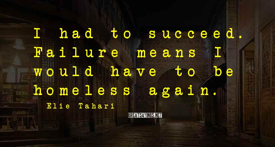 Elie Tahari Sayings: I had to succeed. Failure means I would have to be homeless again.